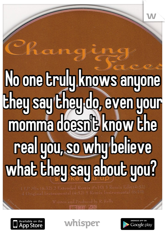 No one truly knows anyone they say they do, even your momma doesn't know the real you, so why believe what they say about you?