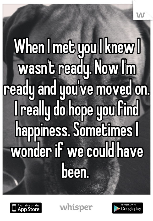 When I met you I knew I wasn't ready. Now I'm ready and you've moved on. I really do hope you find happiness. Sometimes I wonder if we could have been.