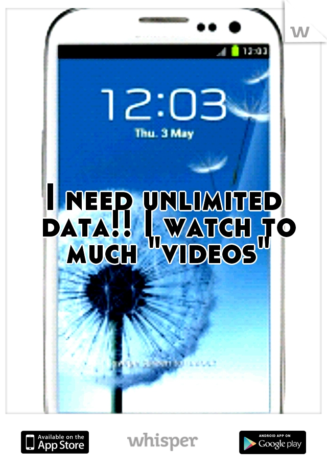"""I need unlimited data!! I watch to much """"videos"""""""