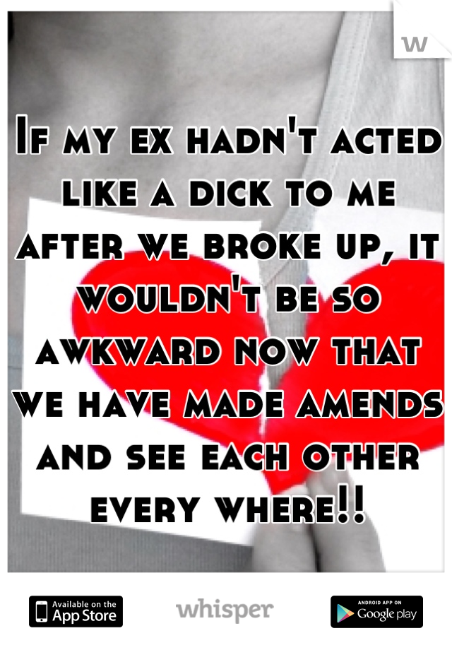 If my ex hadn't acted like a dick to me after we broke up, it wouldn't be so awkward now that we have made amends and see each other every where!!