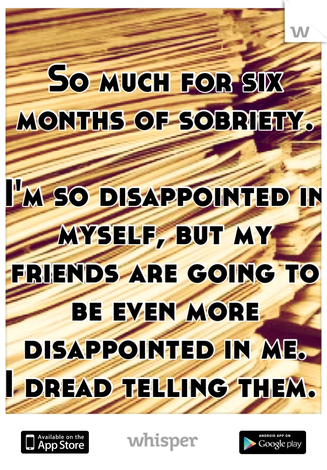 So much for six months of sobriety.   I'm so disappointed in myself, but my friends are going to be even more disappointed in me. I dread telling them.