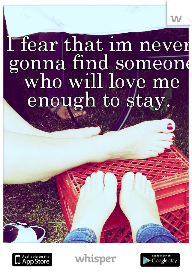 I fear that im never gonna find someone who will love me enough to stay.
