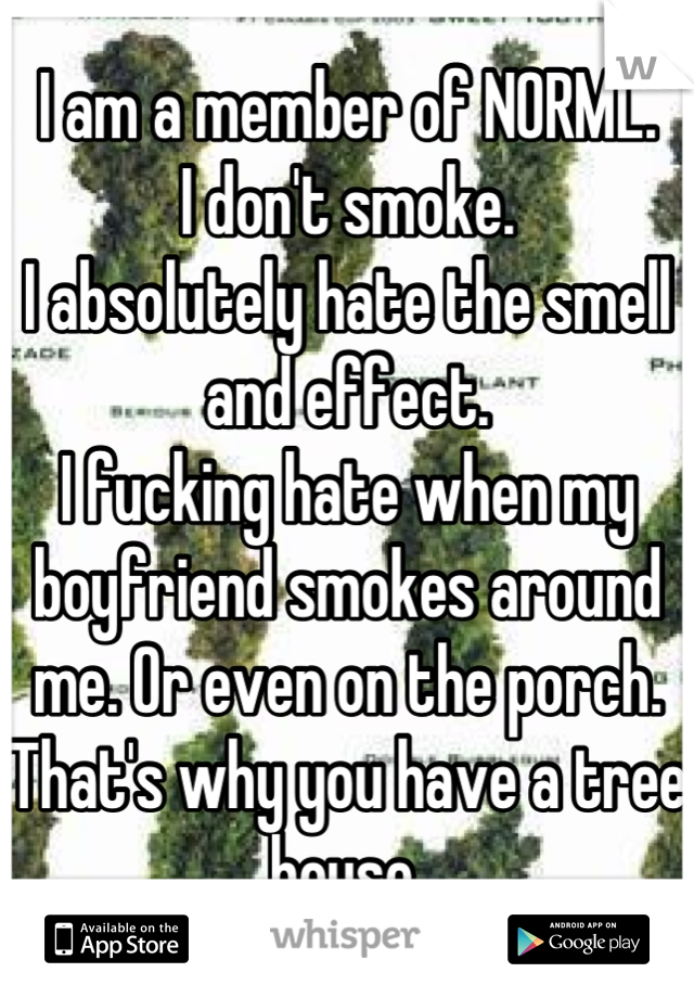 I am a member of NORML. I don't smoke. I absolutely hate the smell and effect. I fucking hate when my boyfriend smokes around me. Or even on the porch. That's why you have a tree house.