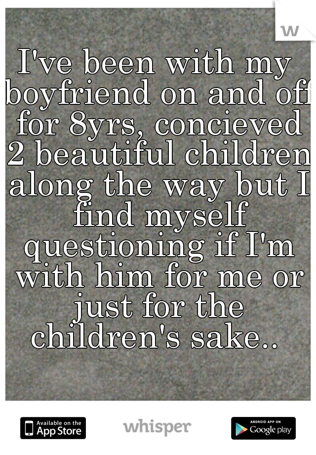 I've been with my boyfriend on and off for 8yrs, concieved 2 beautiful children along the way but I find myself questioning if I'm with him for me or just for the children's sake..