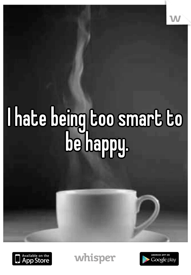 I hate being too smart to be happy.