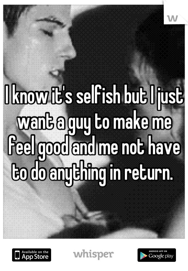 I know it's selfish but I just want a guy to make me feel good and me not have to do anything in return.
