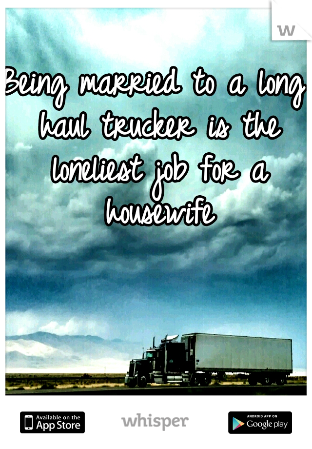Being married to a long haul trucker is the loneliest job for a housewife