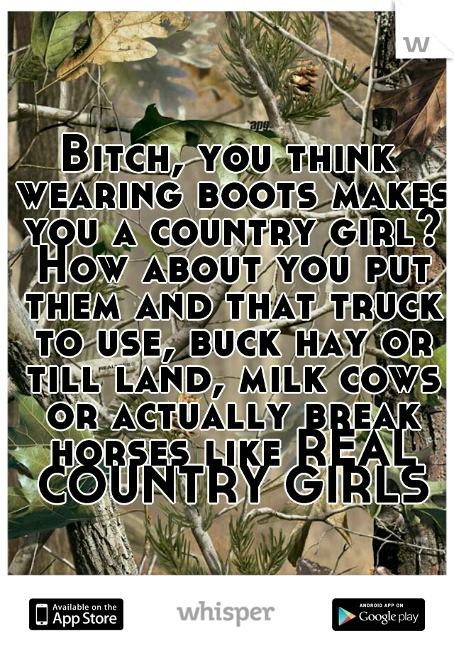 Bitch, you think wearing boots makes you a country girl? How about you put them and that truck to use, buck hay or till land, milk cows or actually break horses like REAL COUNTRY GIRLS