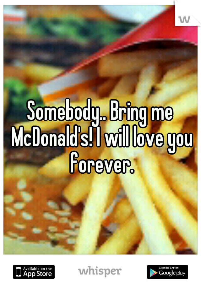Somebody.. Bring me McDonald's! I will love you forever.