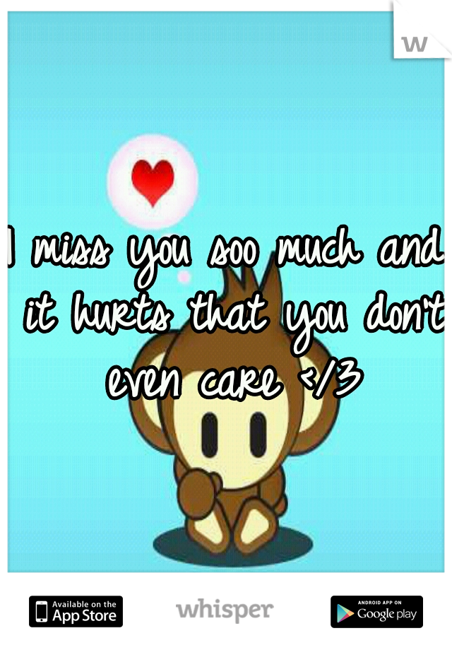 I miss you soo much and it hurts that you don't even care </3