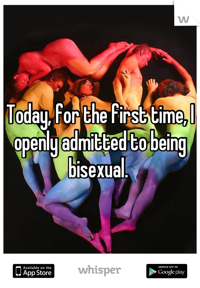 Today, for the first time, I openly admitted to being bisexual.