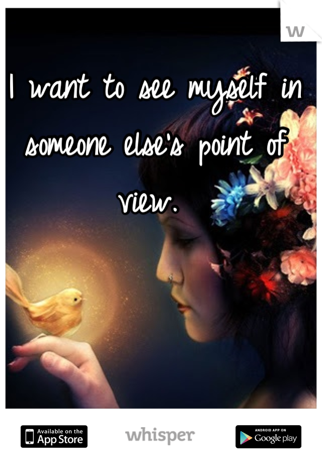 I want to see myself in someone else's point of view.