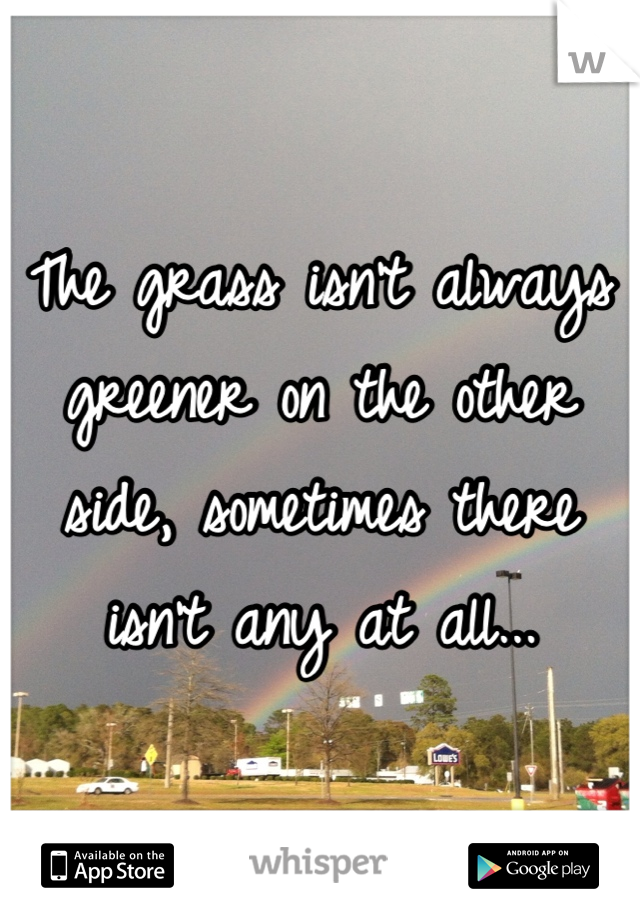 The grass isn't always greener on the other side, sometimes there isn't any at all...