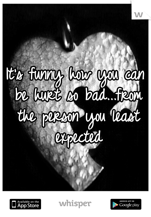 It's funny how you can be hurt so bad...from the person you least expected