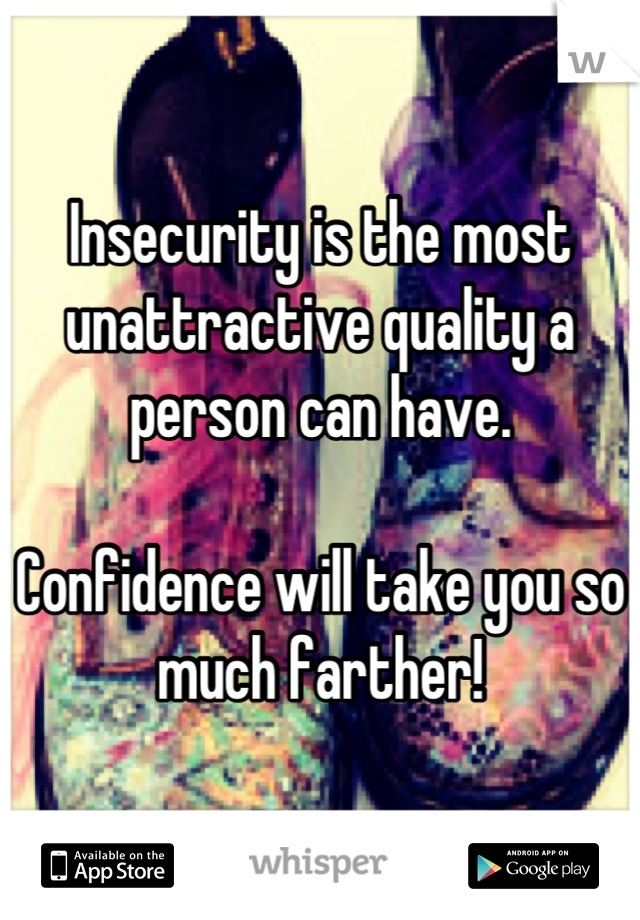 Insecurity is the most unattractive quality a person can have.  Confidence will take you so much farther!