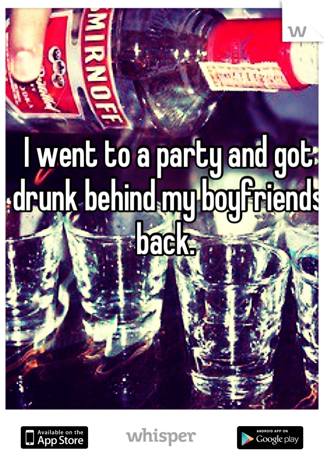 I went to a party and got drunk behind my boyfriends back.