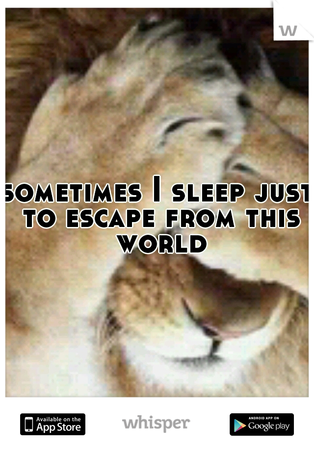 sometimes I sleep just to escape from this world