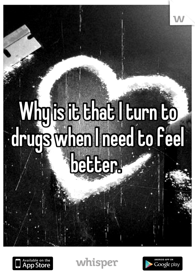 Why is it that I turn to drugs when I need to feel better.