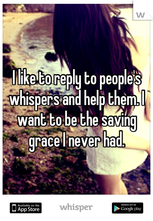 I like to reply to people's whispers and help them. I want to be the saving grace I never had.