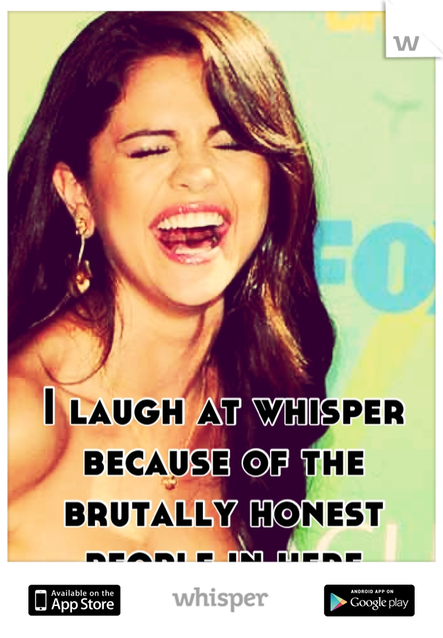 I laugh at whisper because of the brutally honest people in here
