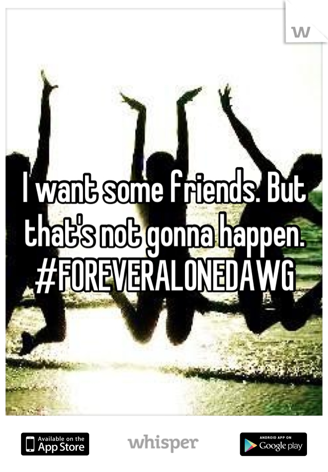 I want some friends. But that's not gonna happen.  #FOREVERALONEDAWG