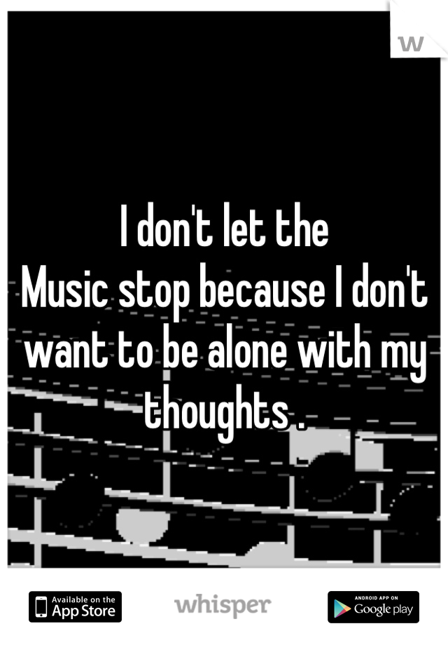 I don't let the Music stop because I don't want to be alone with my thoughts .