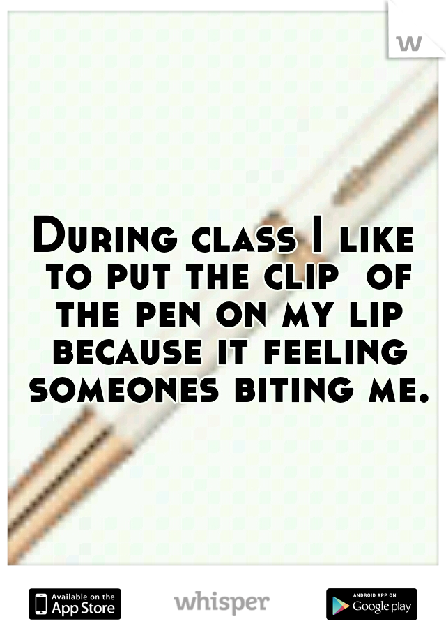 During class I like to put the clip  of the pen on my lip because it feeling someones biting me.