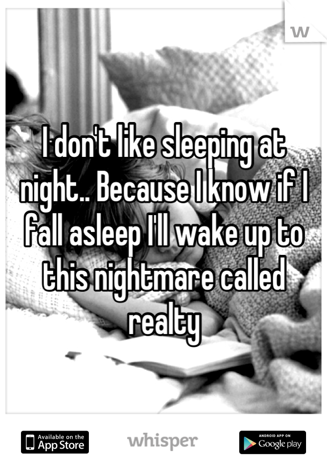 I don't like sleeping at night.. Because I know if I fall asleep I'll wake up to this nightmare called realty