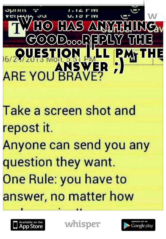 Who has anything good...reply the question I'll pm the answer ;)