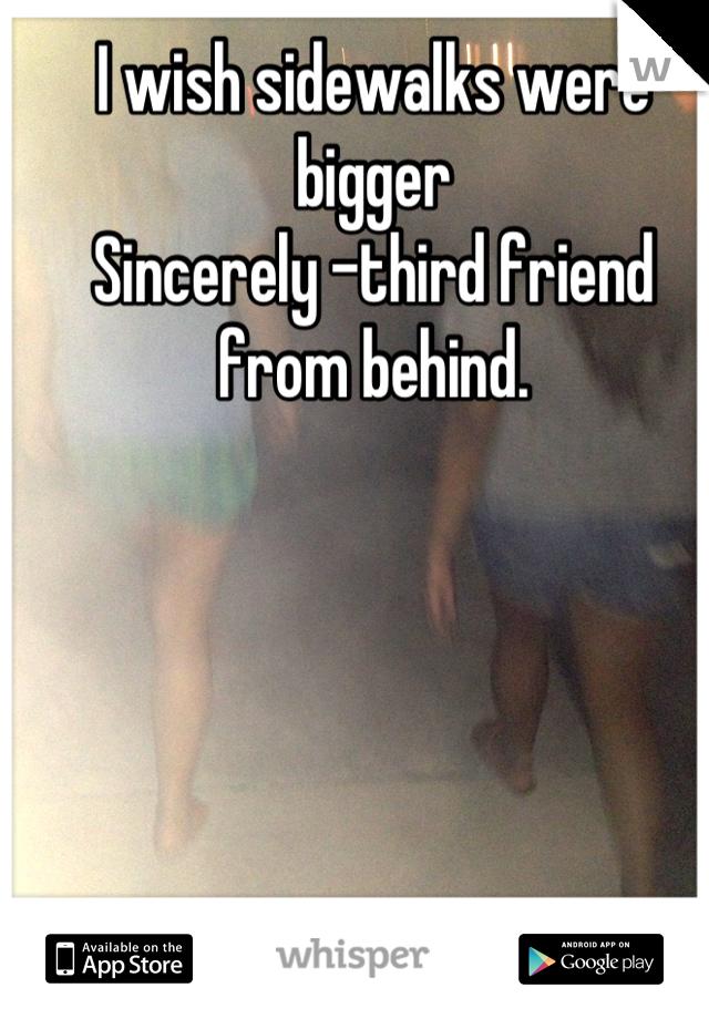 I wish sidewalks were bigger Sincerely -third friend from behind.