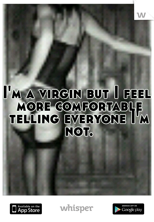I'm a virgin but I feel more comfortable telling everyone I'm not.