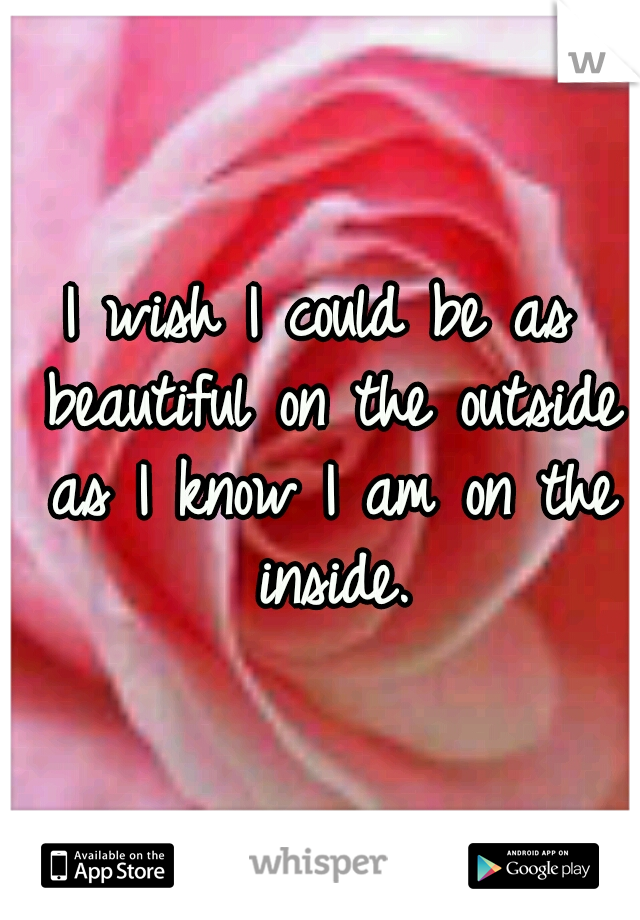 I wish I could be as beautiful on the outside as I know I am on the inside.