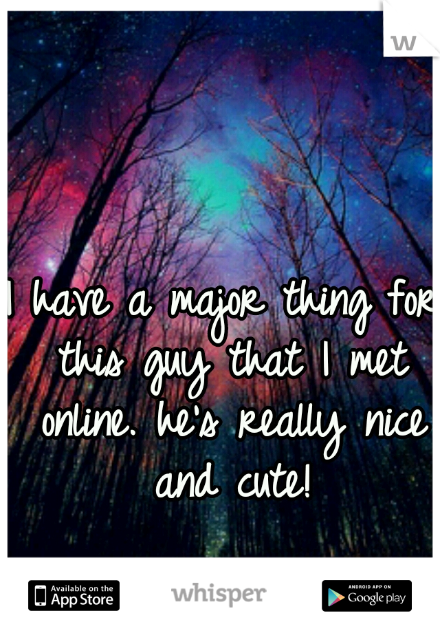 I have a major thing for this guy that I met online. he's really nice and cute!