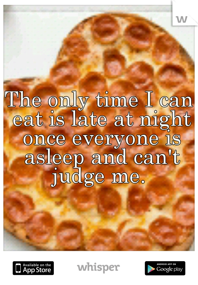 The only time I can eat is late at night once everyone is asleep and can't judge me.