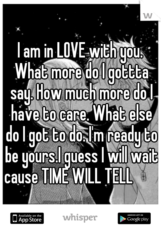 I am in LOVE with you. What more do I gottta say. How much more do I have to care. What else do I got to do. I'm ready to be yours.I guess I will wait cause TIME WILL TELL