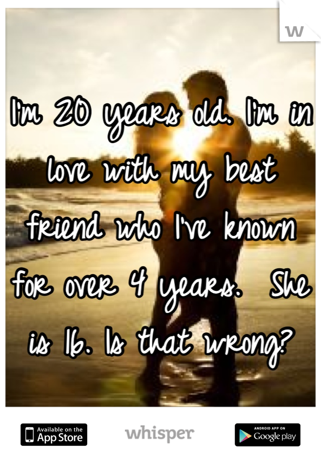 I'm 20 years old. I'm in love with my best friend who I've known for over 4 years.  She is 16. Is that wrong?