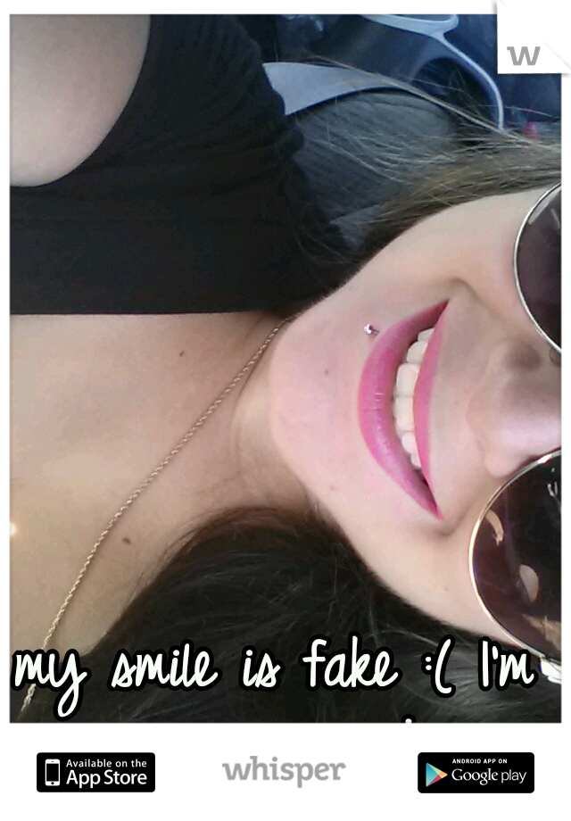 my smile is fake :( I'm crying inside