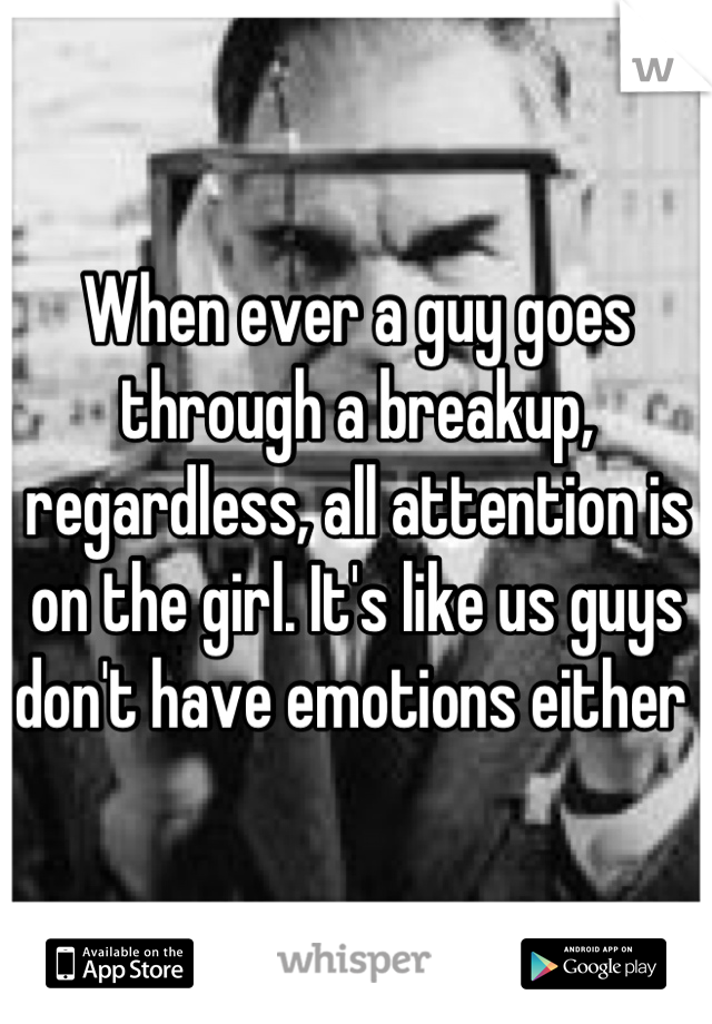 When ever a guy goes through a breakup, regardless, all attention is on the girl. It's like us guys don't have emotions either