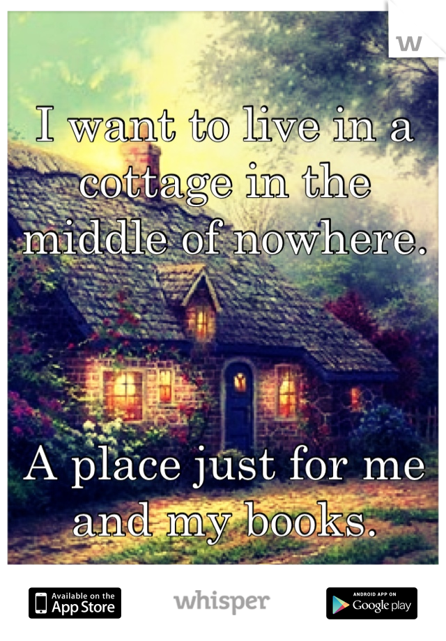 I want to live in a cottage in the middle of nowhere.    A place just for me and my books.