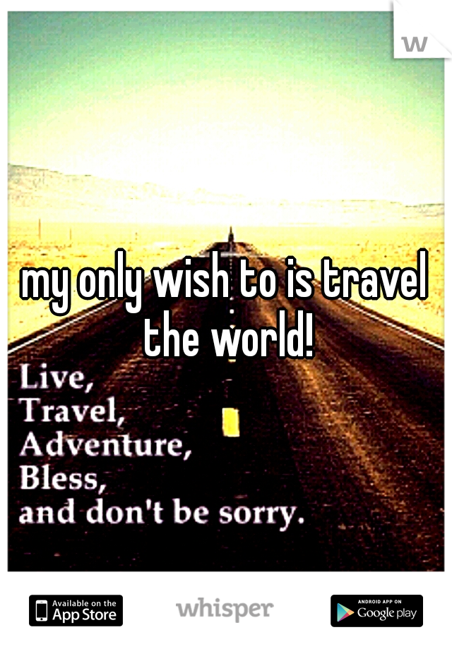 my only wish to is travel the world!