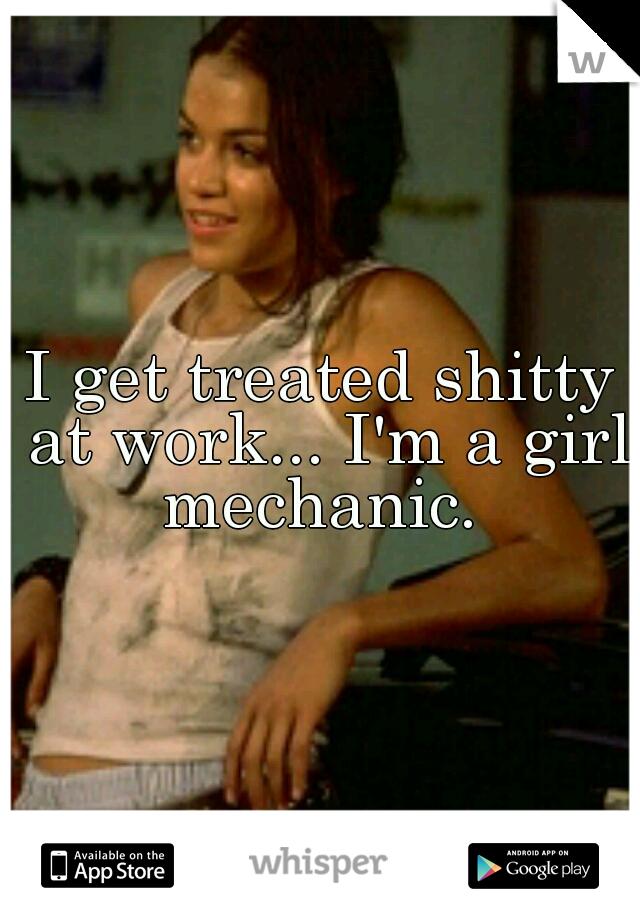 I get treated shitty at work... I'm a girl mechanic.