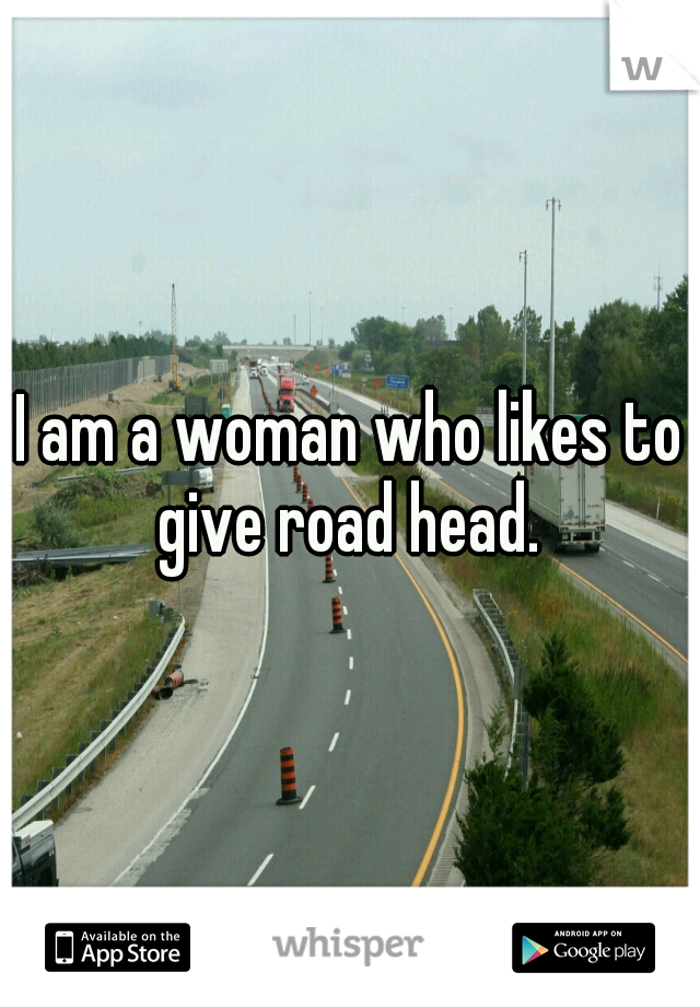 I am a woman who likes to give road head.