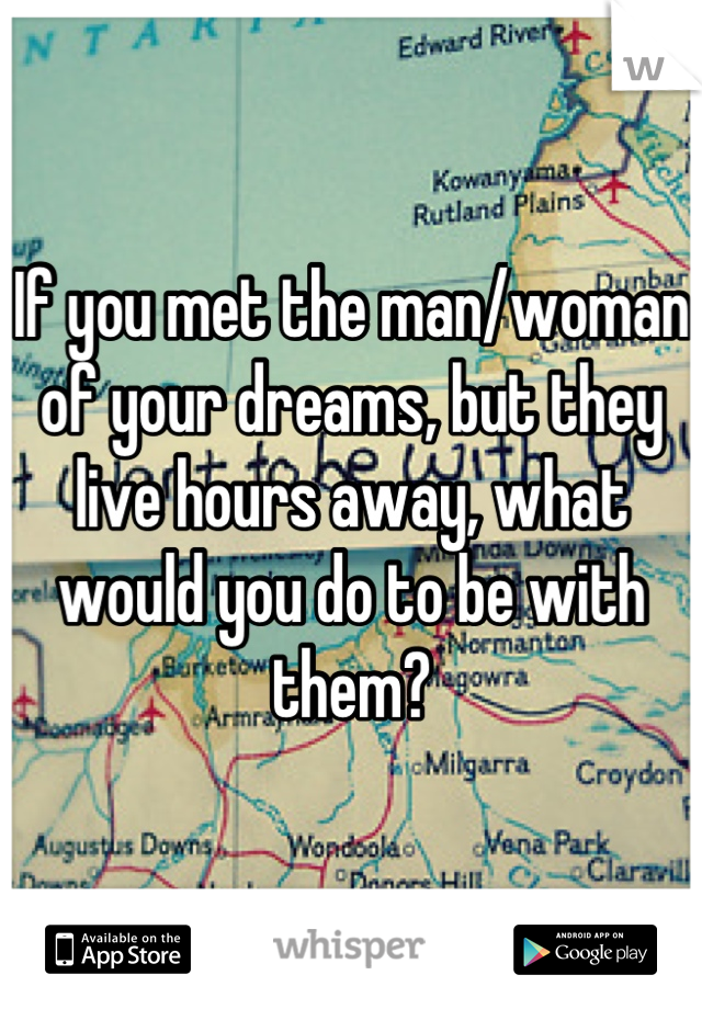 If you met the man/woman of your dreams, but they live hours away, what would you do to be with them?