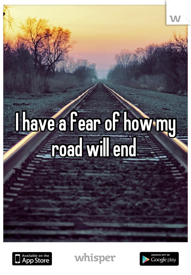 I have a fear of how my road will end