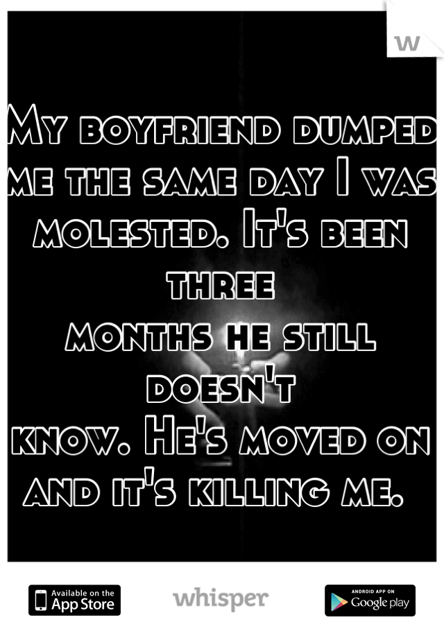 My boyfriend dumped  me the same day I was  molested. It's been three  months he still doesn't  know. He's moved on  and it's killing me.
