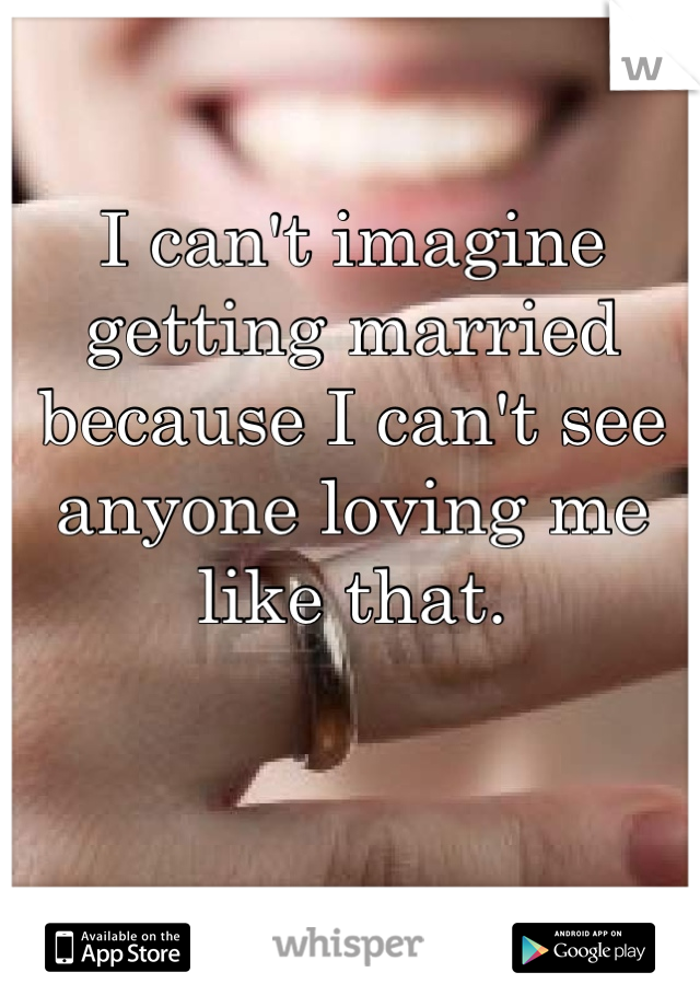 I can't imagine getting married because I can't see anyone loving me like that.