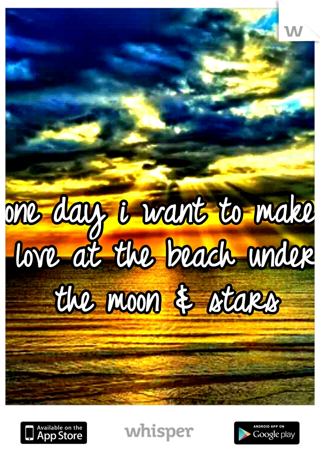 one day i want to make love at the beach under the moon & stars