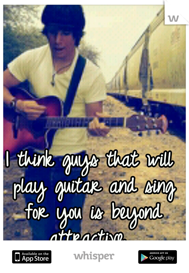 I think guys that will play guitar and sing for you is beyond attractive.
