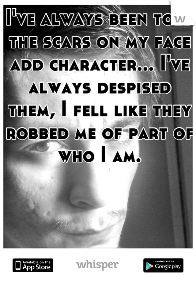 I've always been told the scars on my face add character... I've always despised them, I fell like they robbed me of part of who I am.