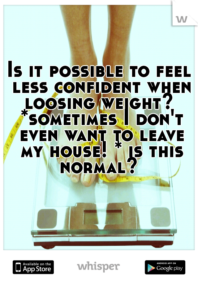 Is it possible to feel less confident when loosing weight?  *sometimes I don't even want to leave my house! * is this normal?